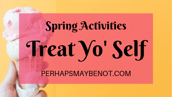 Spring activities where you treat yo' self.